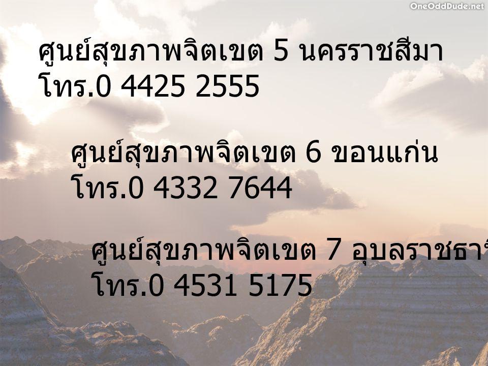 ศูนย์สุขภาพจิตเขต 5 นครราชสีมา โทร.0 4425 2555 ศูนย์สุขภาพจิตเขต 6 ขอนแก่น โทร.0 4332 7644 ศูนย์สุขภาพจิตเขต 7 อุบลราชธานี โทร.0 4531 5175