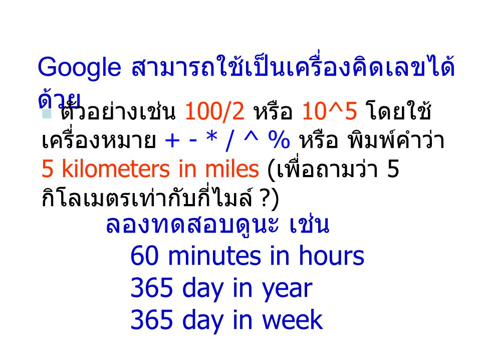 Google สามารถใช้เป็นเครื่องคิดเลขได้ ด้วย ตัวอย่างเช่น 100/2 หรือ 10^5 โดยใช้ เครื่องหมาย + - * / ^ % หรือ พิมพ์คำว่า 5 kilometers in miles ( เพื่อถามว่า 5 กิโลเมตรเท่ากับกี่ไมล์ ?) ลองทดสอบดูนะ เช่น 60 minutes in hours 365 day in year 365 day in week