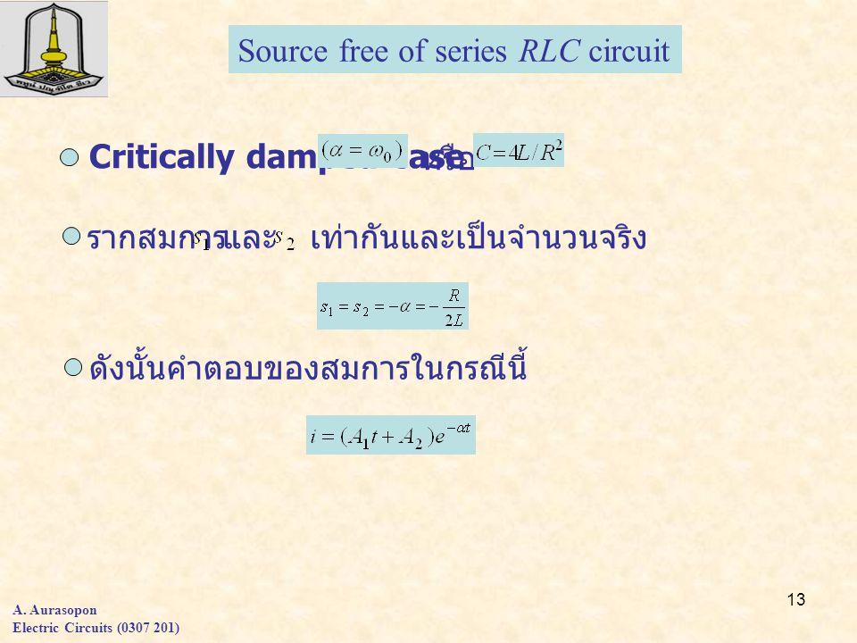 13 A. Aurasopon Electric Circuits (0307 201) Critically damped case หรือ รากสมการและเท่ากันและเป็นจำนวนจริง ดังนั้นคำตอบของสมการในกรณีนี้ Source free