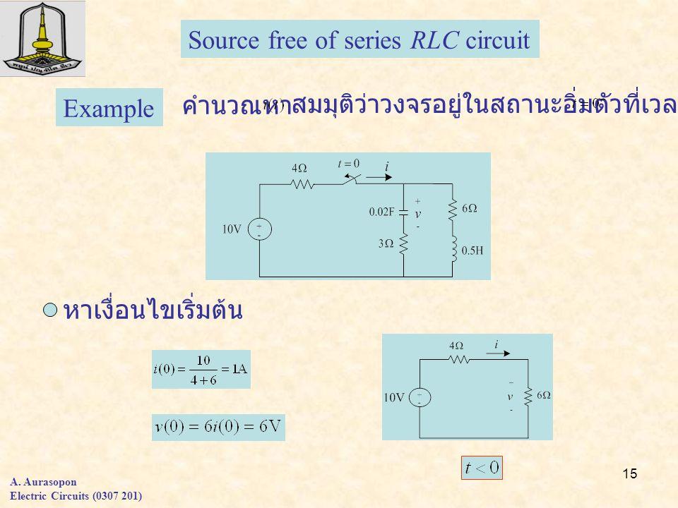15 A. Aurasopon Electric Circuits (0307 201) Source free of series RLC circuit Example คำนวณหา สมมุติว่าวงจรอยู่ในสถานะอิ่มตัวที่เวลา หาเงื่อนไขเริ่มต