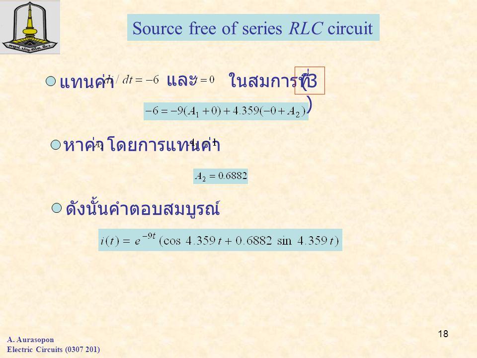 18 แทนค่า และ ในสมการที่ หาค่า โดยการแทนค่า ดังนั้นคำตอบสมบูรณ์ Source free of series RLC circuit A. Aurasopon Electric Circuits (0307 201) (3 )