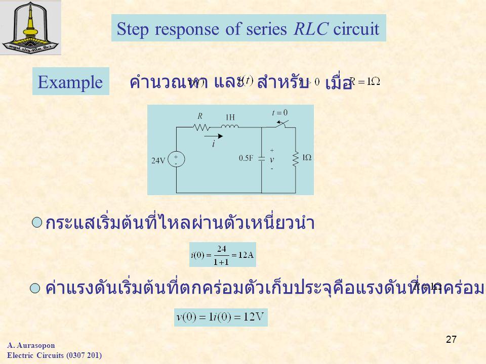 27 A. Aurasopon Electric Circuits (0307 201) Step response of series RLC circuit Example คำนวณหา และ สำหรับ เมื่อ กระแสเริ่มต้นที่ไหลผ่านตัวเหนี่ยวนำ