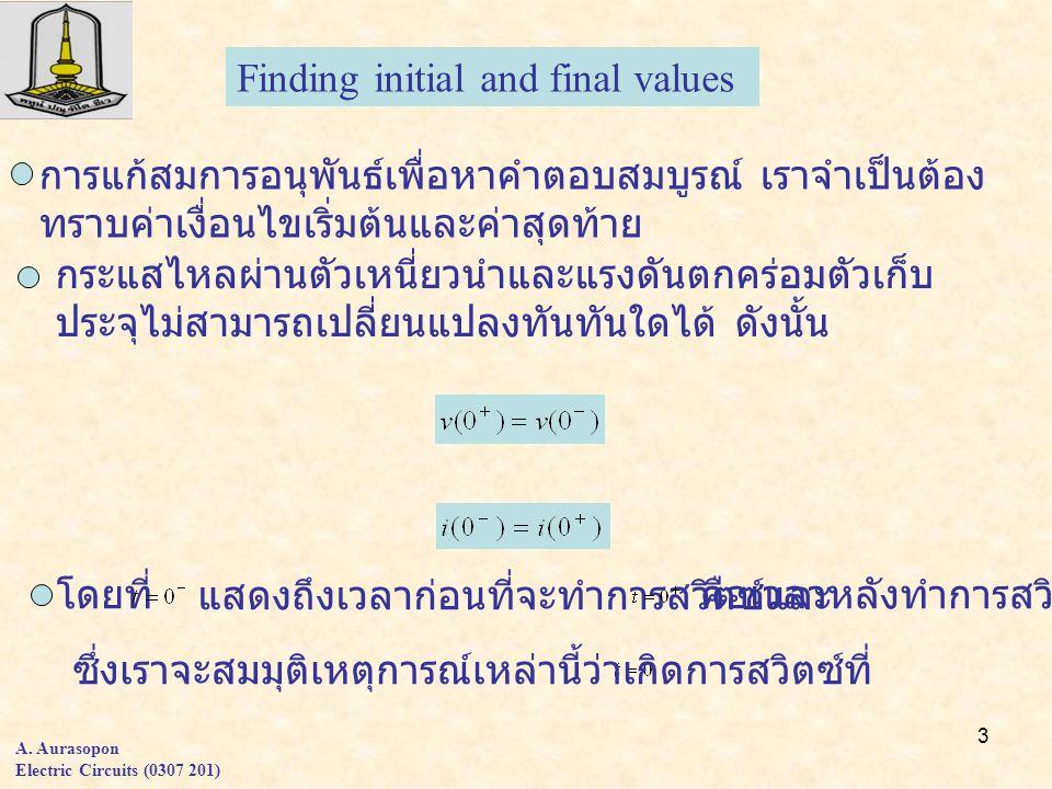 3 A. Aurasopon Electric Circuits (0307 201) Finding initial and final values การแก้สมการอนุพันธ์เพื่อหาคำตอบสมบูรณ์ เราจำเป็นต้อง ทราบค่าเงื่อนไขเริ่ม