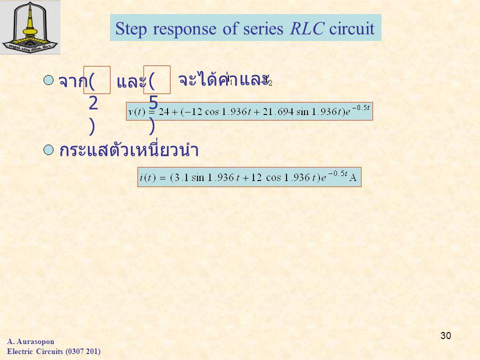 30 A. Aurasopon Electric Circuits (0307 201) Step response of series RLC circuit กระแสตัวเหนี่ยวนำ จาก และ (2)(2) (5)(5) จะได้ค่า