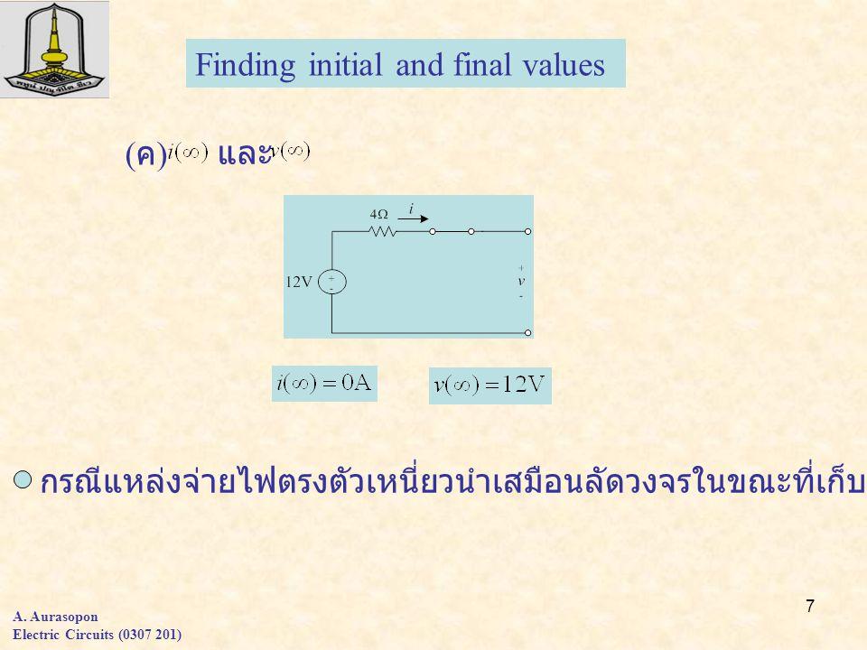 7 A. Aurasopon Electric Circuits (0307 201) ( ค ) และ Finding initial and final values กรณีแหล่งจ่ายไฟตรงตัวเหนี่ยวนำเสมือนลัดวงจรในขณะที่เก็บประจุเสม