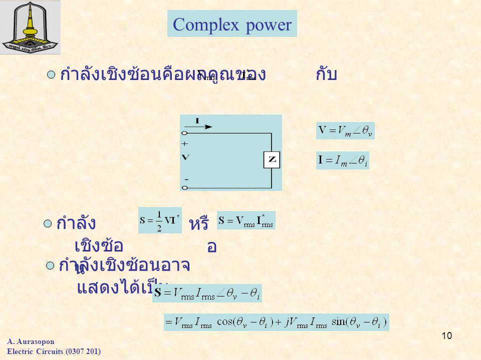 10 A. Aurasopon Electric Circuits (0307 201) Complex power กำลัง เชิงซ้อ น กำลังเชิงซ้อนอาจ แสดงได้เป็น หรื อ กำลังเชิงซ้อนคือผลคูณของ กับ