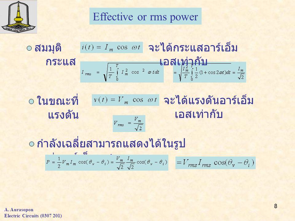 8 A. Aurasopon Electric Circuits (0307 201) Effective or rms power สมมุติ กระแส ในขณะที่ แรงดัน จะได้กระแสอาร์เอ็ม เอสเท่ากับ จะได้แรงดันอาร์เอ็ม เอสเ