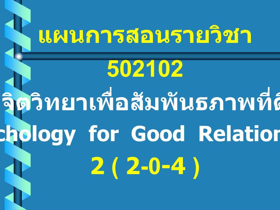 แผนการสอนรายวิชา 502102 จิตวิทยาเพื่อสัมพันธภาพที่ดี (Psychology for Good Relationship) 2 ( 2-0-4 )