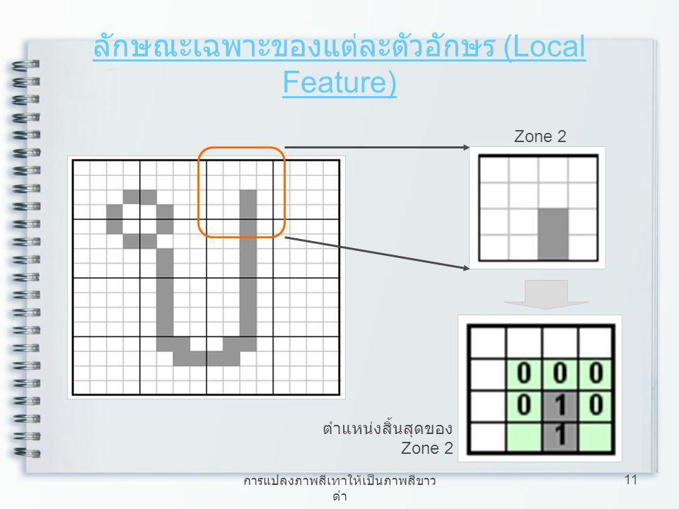 การแปลงภาพสีเทาให้เป็นภาพสีขาว ดำ 11 ลักษณะเฉพาะของแต่ละตัวอักษร (Local Feature) Zone 2 ตำแหน่งสิ้นสุดของ Zone 2