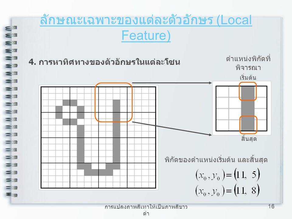 การแปลงภาพสีเทาให้เป็นภาพสีขาว ดำ 16 ลักษณะเฉพาะของแต่ละตัวอักษร (Local Feature) 4. การหาทิศทางของตัวอักษรในแต่ละโซน พิกัดของตำแหน่งเริ่มต้น และสิ้นสุ