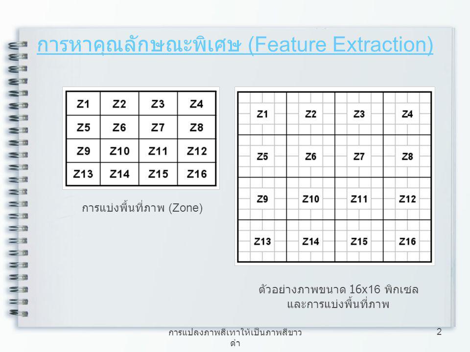 การแปลงภาพสีเทาให้เป็นภาพสีขาว ดำ 3 การหาคุณลักษณะพิเศษ (Feature Extraction) ลักษณะเฉพาะแบบภาพรวม (Global Feature) ลักษณะเฉพาะของแต่ละตัวอักษร (Local Feature)