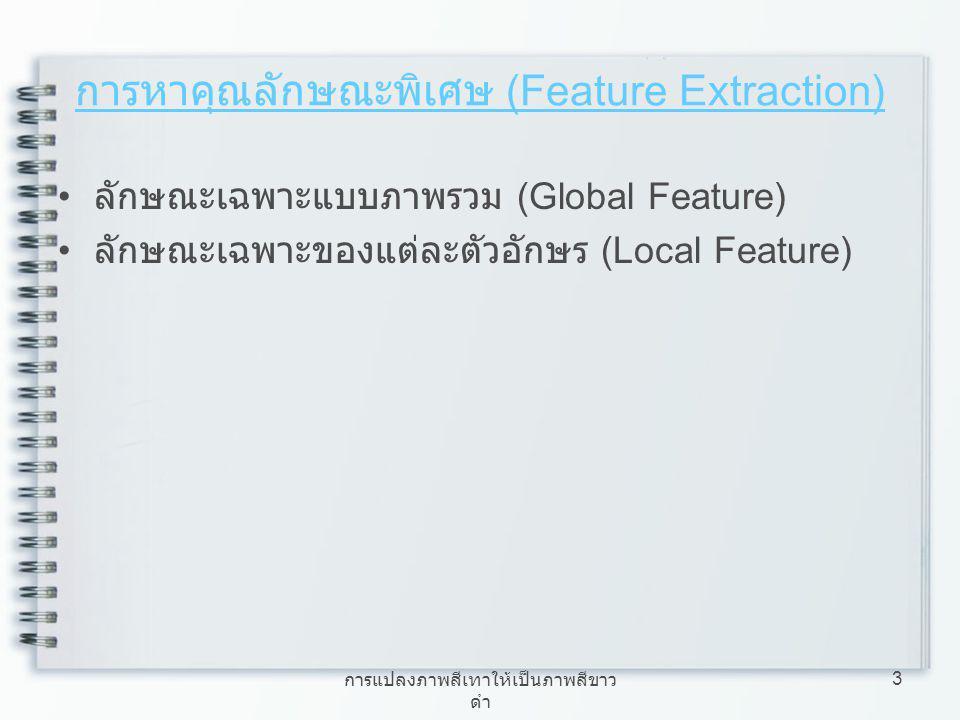 การแปลงภาพสีเทาให้เป็นภาพสีขาว ดำ 3 การหาคุณลักษณะพิเศษ (Feature Extraction) ลักษณะเฉพาะแบบภาพรวม (Global Feature) ลักษณะเฉพาะของแต่ละตัวอักษร (Local