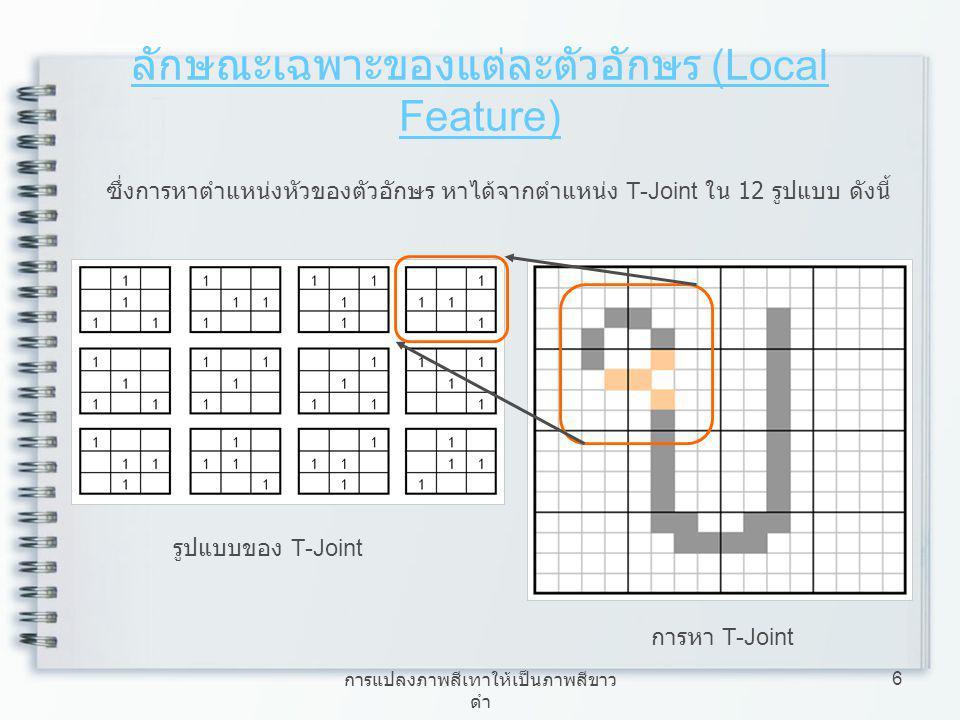 การแปลงภาพสีเทาให้เป็นภาพสีขาว ดำ 7 ลักษณะเฉพาะของแต่ละตัวอักษร (Local Feature) เมื่อพบตำแหน่งของ T-Joint ให้ทำการหาเส้นทางการเดินของ Chain code จะได้เส้นทางการเดินของ Chain code คือ {1, 2, 3, 4, 5, 6, 7, 0} จุดเริ่ม 4 0 1 2 3 5 7 6 การหา Chain code ทิศทาง Chain code