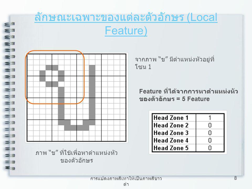 การแปลงภาพสีเทาให้เป็นภาพสีขาว ดำ 9 ลักษณะเฉพาะของแต่ละตัวอักษร (Local Feature) 3.