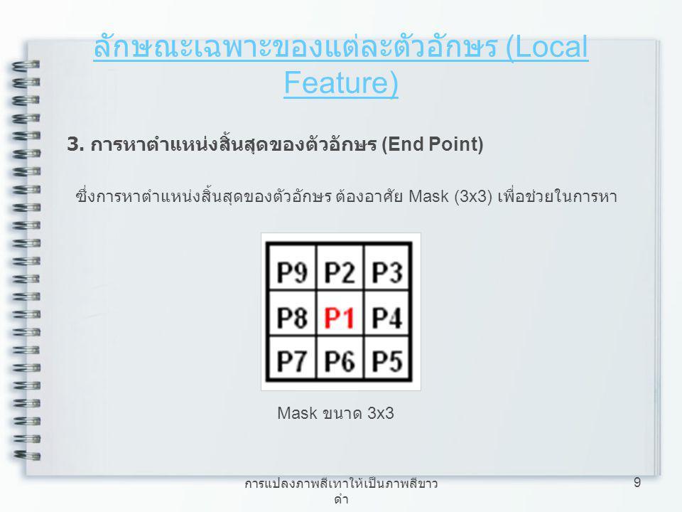 การแปลงภาพสีเทาให้เป็นภาพสีขาว ดำ 9 ลักษณะเฉพาะของแต่ละตัวอักษร (Local Feature) 3. การหาตำแหน่งสิ้นสุดของตัวอักษร (End Point) ซึ่งการหาตำแหน่งสิ้นสุดข