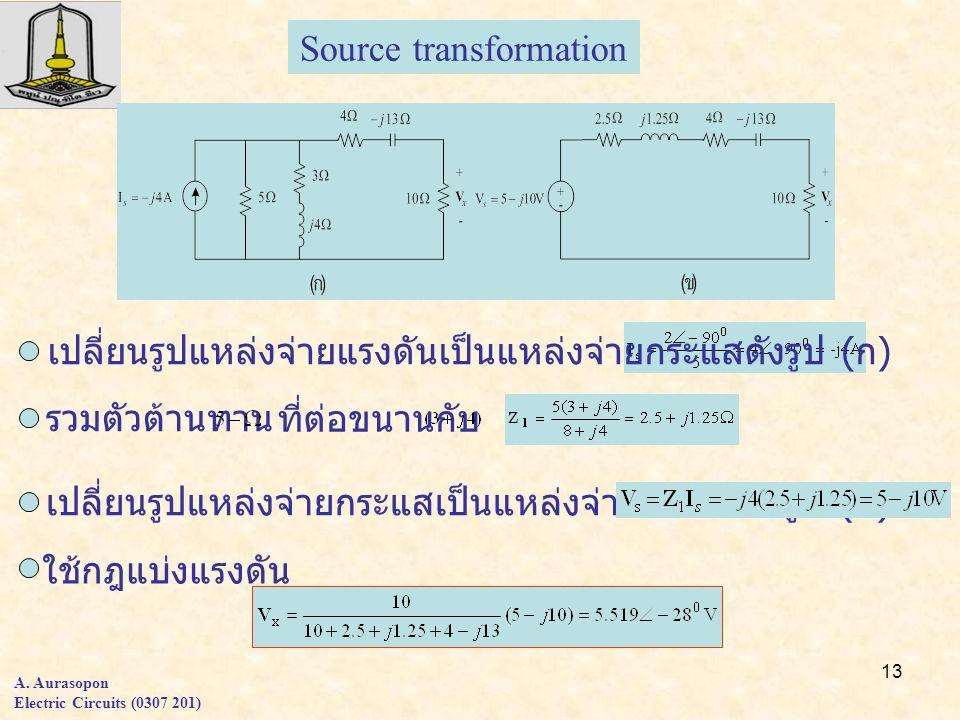 13 A. Aurasopon Electric Circuits (0307 201) Source transformation เปลี่ยนรูปแหล่งจ่ายแรงดันเป็นแหล่งจ่ายกระแสดังรูป ( ก ) รวมตัวต้านทาน ที่ต่อขนานกับ