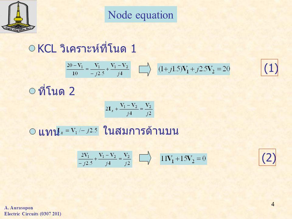 4 A. Aurasopon Electric Circuits (0307 201) KCL วิเคราะห์ที่โนด 1 ที่โนด 2 แทน ในสมการด้านบน (1)(1) (2) Node equation