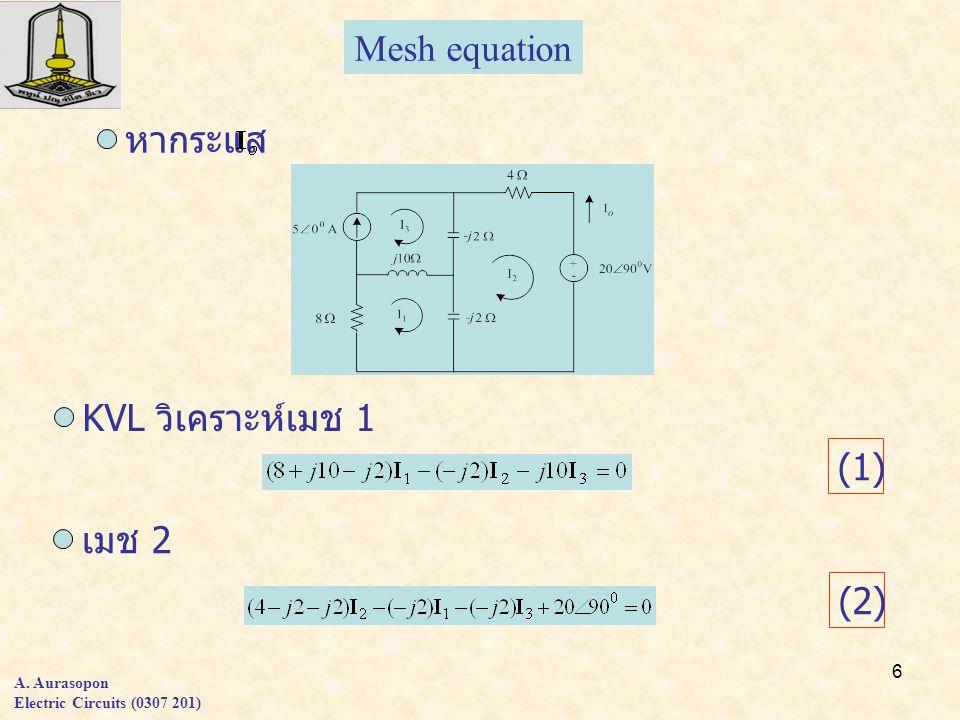 6 A. Aurasopon Electric Circuits (0307 201) Mesh equation หากระแส KVL วิเคราะห์เมช 1 (1)(1) เมช 2 (2)