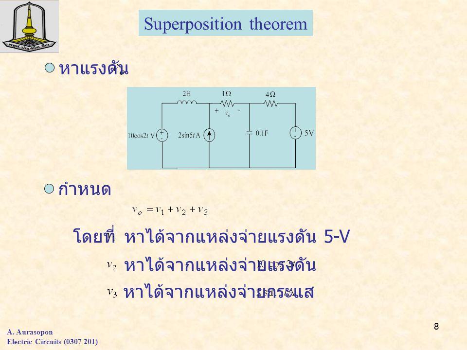 8 A. Aurasopon Electric Circuits (0307 201) Superposition theorem หาแรงดัน กำหนด โดยที่หาได้จากแหล่งจ่ายแรงดัน 5-V หาได้จากแหล่งจ่ายแรงดัน หาได้จากแหล