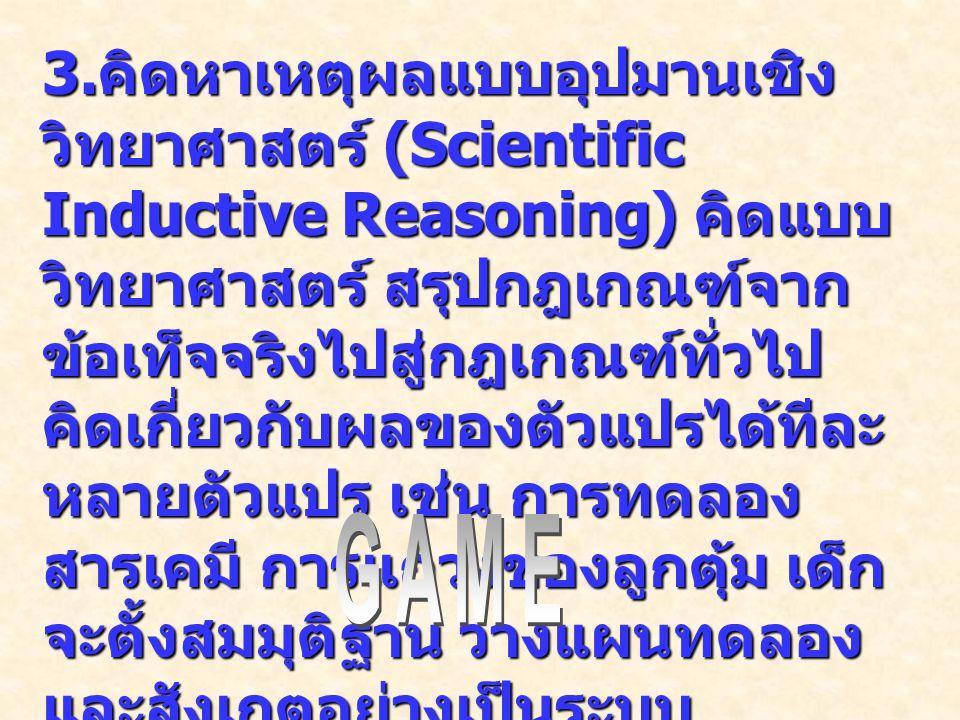 3. คิดหาเหตุผลแบบอุปมานเชิง วิทยาศาสตร์ (Scientific Inductive Reasoning) คิดแบบ วิทยาศาสตร์ สรุปกฎเกณฑ์จาก ข้อเท็จจริงไปสู่กฎเกณฑ์ทั่วไป คิดเกี่ยวกับผ