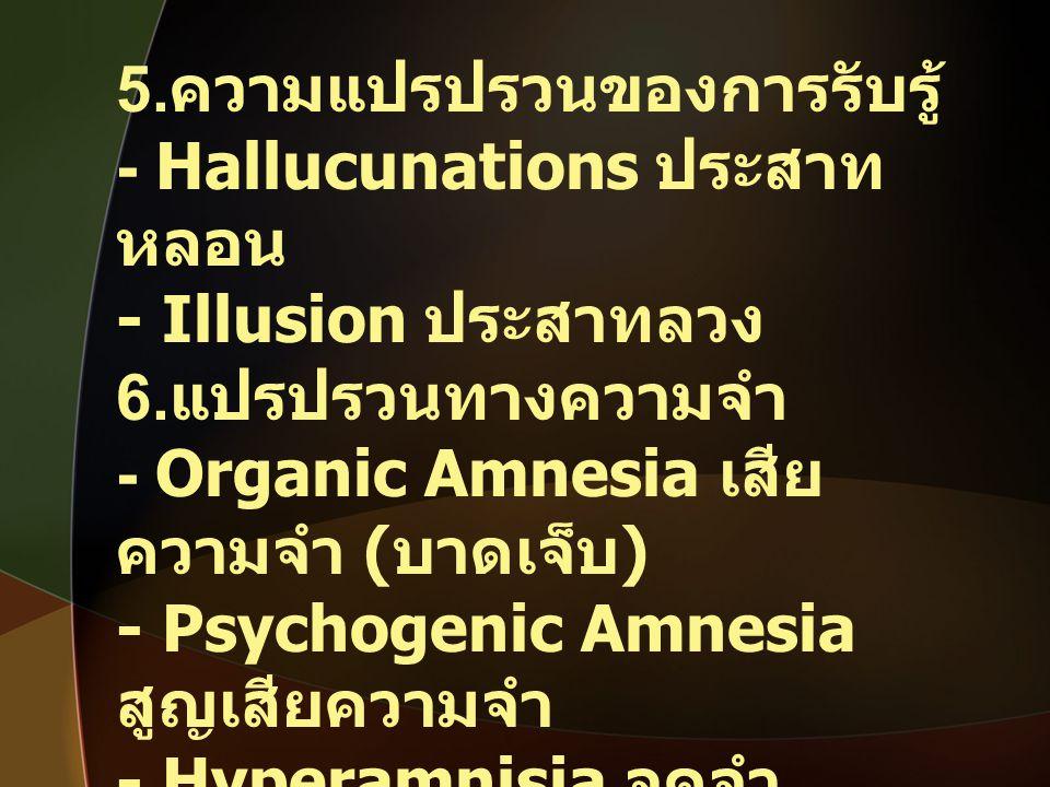 5. ความแปรปรวนของการรับรู้ - Hallucunations ประสาท หลอน - Illusion ประสาทลวง 6. แปรปรวนทางความจำ - Organic Amnesia เสีย ความจำ ( บาดเจ็บ ) - Psychogen