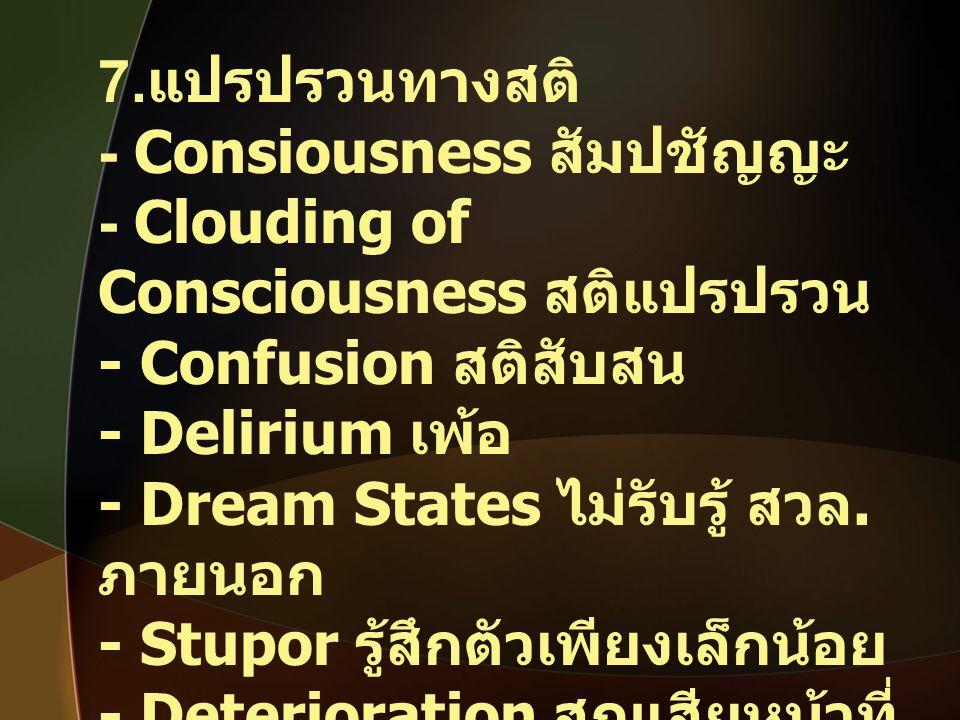 7. แปรปรวนทางสติ - Consiousness สัมปชัญญะ - Clouding of Consciousness สติแปรปรวน - Confusion สติสับสน - Delirium เพ้อ - Dream States ไม่รับรู้ สวล. ภา
