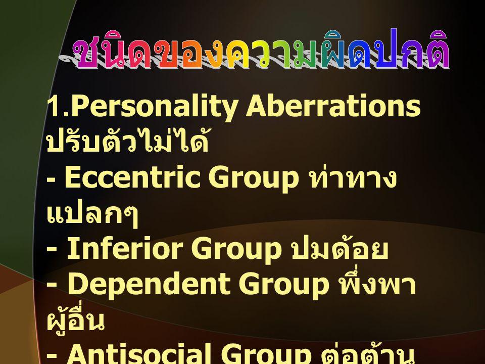 1.Personality Aberrations ปรับตัวไม่ได้ - Eccentric Group ท่าทาง แปลกๆ - Inferior Group ปมด้อย - Dependent Group พึ่งพา ผู้อื่น - Antisocial Group ต่อ