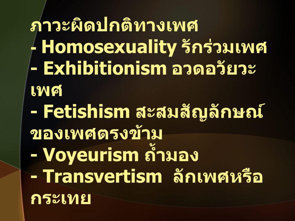 ภาวะผิดปกติทางเพศ - Homosexuality รักร่วมเพศ - Exhibitionism อวดอวัยวะ เพศ - Fetishism สะสมสัญลักษณ์ ของเพศตรงข้าม - Voyeurism ถ้ำมอง - Transvertism ล