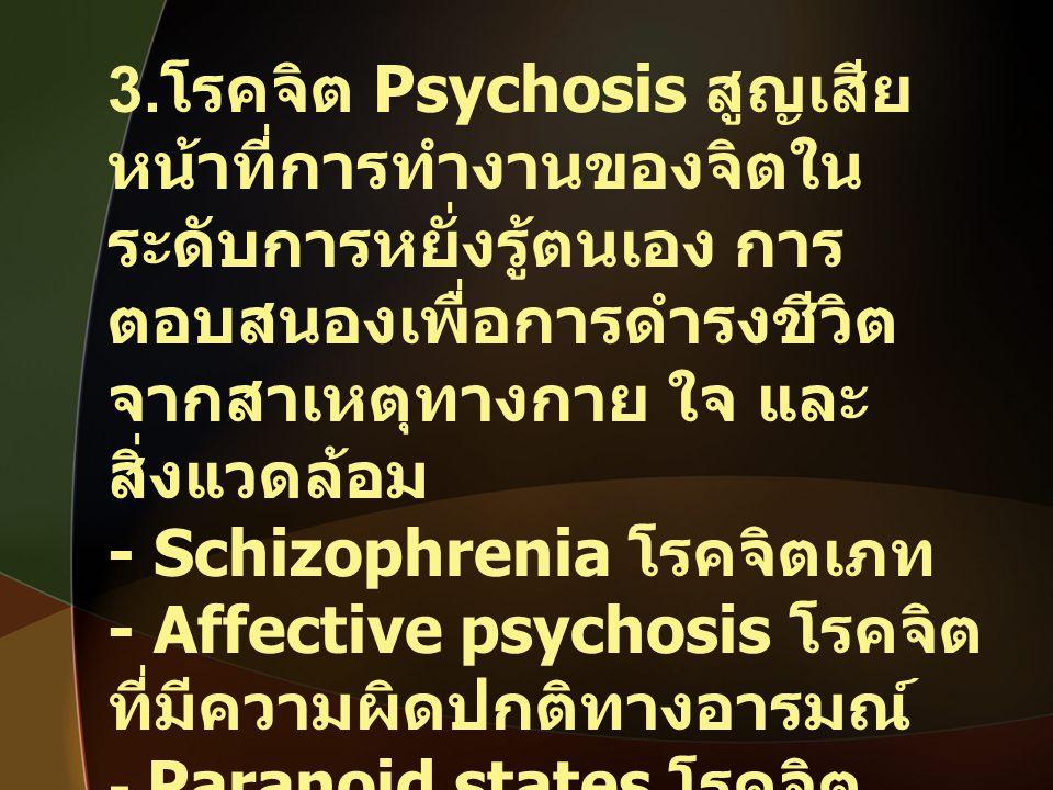 3. โรคจิต Psychosis สูญเสีย หน้าที่การทำงานของจิตใน ระดับการหยั่งรู้ตนเอง การ ตอบสนองเพื่อการดำรงชีวิต จากสาเหตุทางกาย ใจ และ สิ่งแวดล้อม - Schizophre