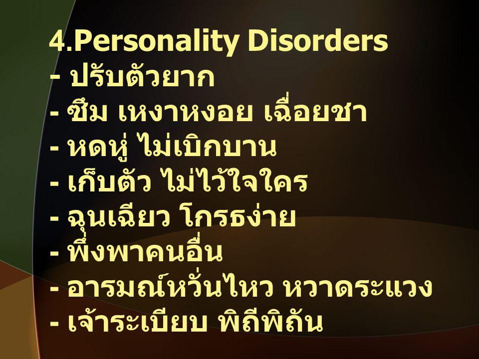 4.Personality Disorders - ปรับตัวยาก - ซึม เหงาหงอย เฉื่อยชา - หดหู่ ไม่เบิกบาน - เก็บตัว ไม่ไว้ใจใคร - ฉุนเฉียว โกรธง่าย - พึ่งพาคนอื่น - อารมณ์หวั่น