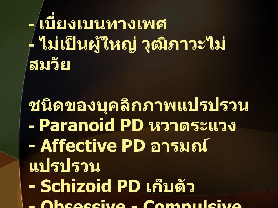 - เบี่ยงเบนทางเพศ - ไม่เป็นผู้ใหญ่ วุฒิภาวะไม่ สมวัย ชนิดของบุคลิกภาพแปรปรวน - Paranoid PD หวาดระแวง - Affective PD อารมณ์ แปรปรวน - Schizoid PD เก็บต