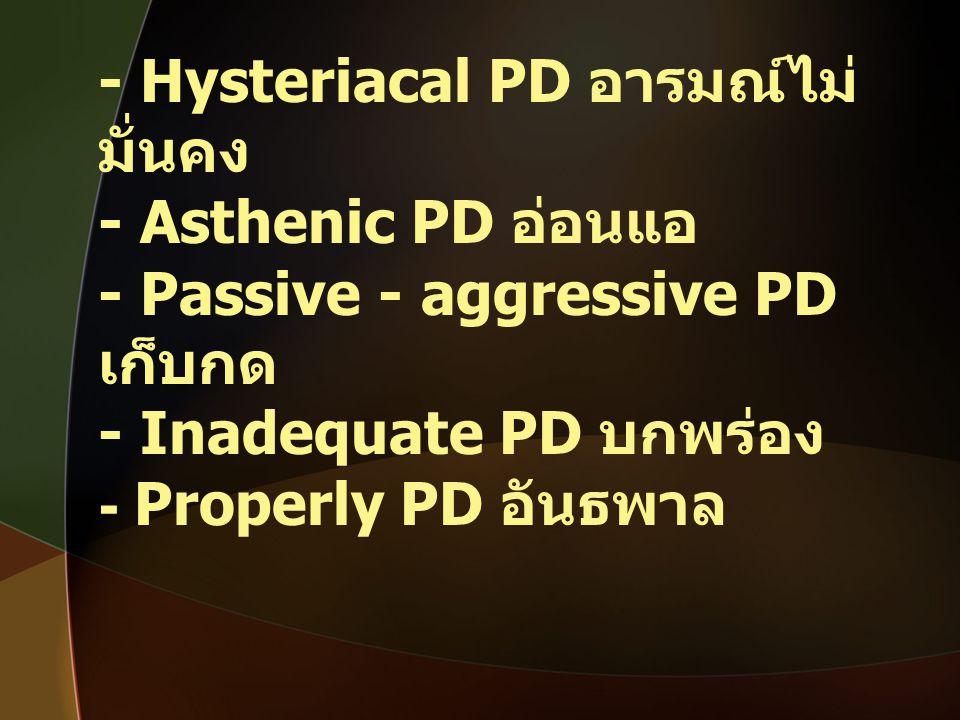 - Hysteriacal PD อารมณ์ไม่ มั่นคง - Asthenic PD อ่อนแอ - Passive - aggressive PD เก็บกด - Inadequate PD บกพร่อง - Properly PD อันธพาล