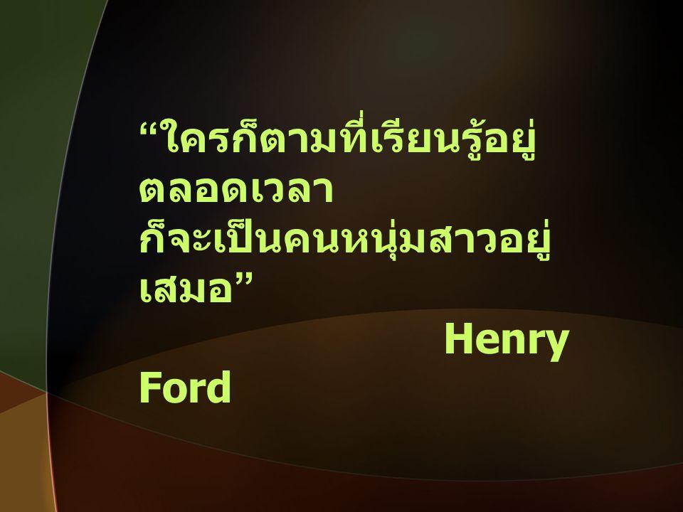 """"""" ใครก็ตามที่เรียนรู้อยู่ ตลอดเวลา ก็จะเป็นคนหนุ่มสาวอยู่ เสมอ """" Henry Ford"""