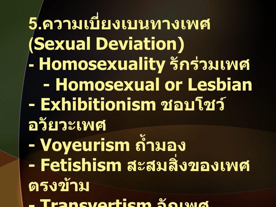 5. ความเบี่ยงเบนทางเพศ (Sexual Deviation) - Homosexuality รักร่วมเพศ - Homosexual or Lesbian - Exhibitionism ชอบโชว์ อวัยวะเพศ - Voyeurism ถ้ำมอง - Fe