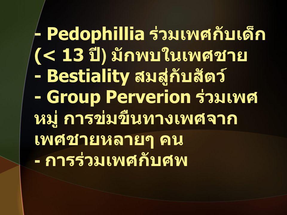 - Pedophillia ร่วมเพศกับเด็ก (< 13 ปี ) มักพบในเพศชาย - Bestiality สมสู่กับสัตว์ - Group Perverion ร่วมเพศ หมู่ การข่มขืนทางเพศจาก เพศชายหลายๆ คน - กา