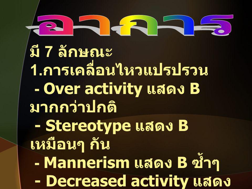 มี 7 ลักษณะ 1. การเคลื่อนไหวแปรปรวน - Over activity แสดง B มากกว่าปกติ - Stereotype แสดง B เหมือนๆ กัน - Mannerism แสดง B ซ้ำๆ - Decreased activity แส