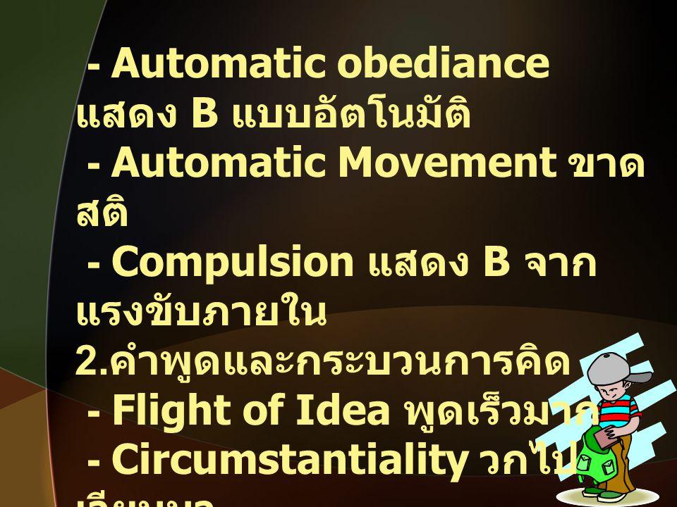- Automatic obediance แสดง B แบบอัตโนมัติ - Automatic Movement ขาด สติ - Compulsion แสดง B จาก แรงขับภายใน 2. คำพูดและกระบวนการคิด - Flight of Idea พู