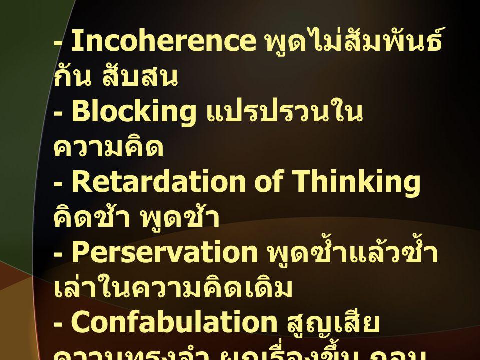 - Incoherence พูดไม่สัมพันธ์ กัน สับสน - Blocking แปรปรวนใน ความคิด - Retardation of Thinking คิดช้า พูดช้า - Perservation พูดซ้ำแล้วซ้ำ เล่าในความคิด