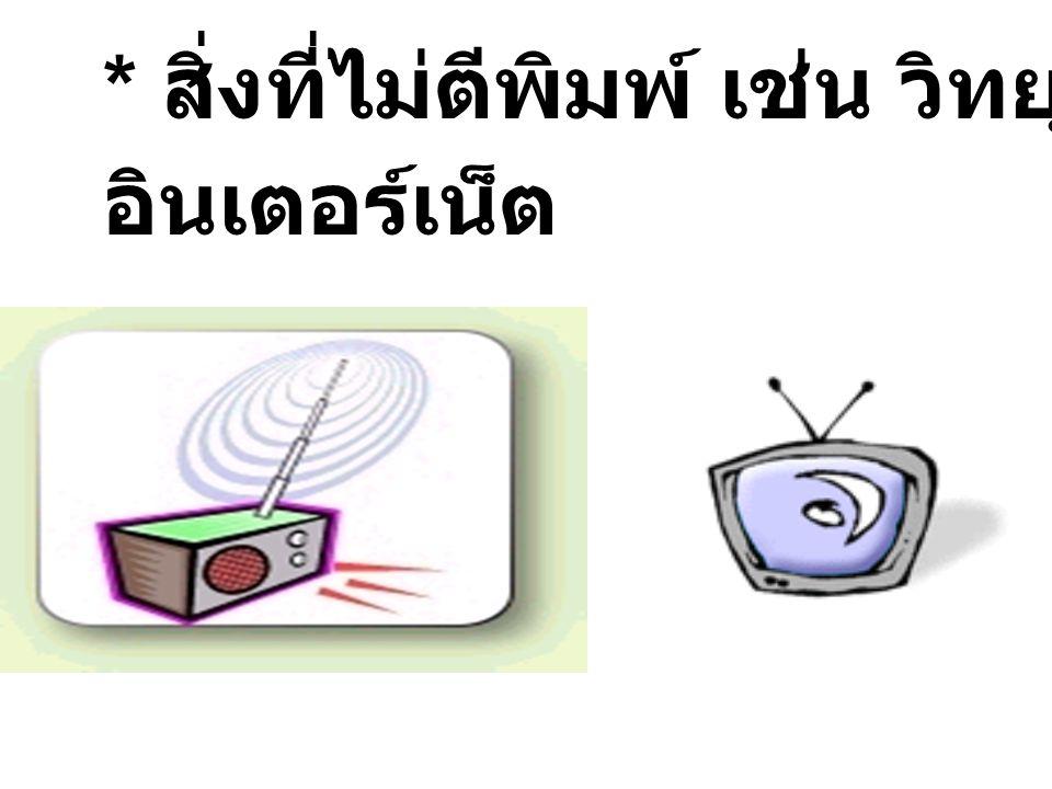 * สิ่งที่ไม่ตีพิมพ์ เช่น วิทยุ โทรทัศน์ อินเตอร์เน็ต