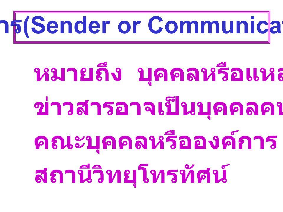 ผู้ส่งสาร (Sender or Communication) หมายถึง บุคคลหรือแหล่งที่มาของ ข่าวสารอาจเป็นบุคคลคนเดียวหรือ คณะบุคคลหรือองค์การ เช่น สถานีวิทยุโทรทัศน์
