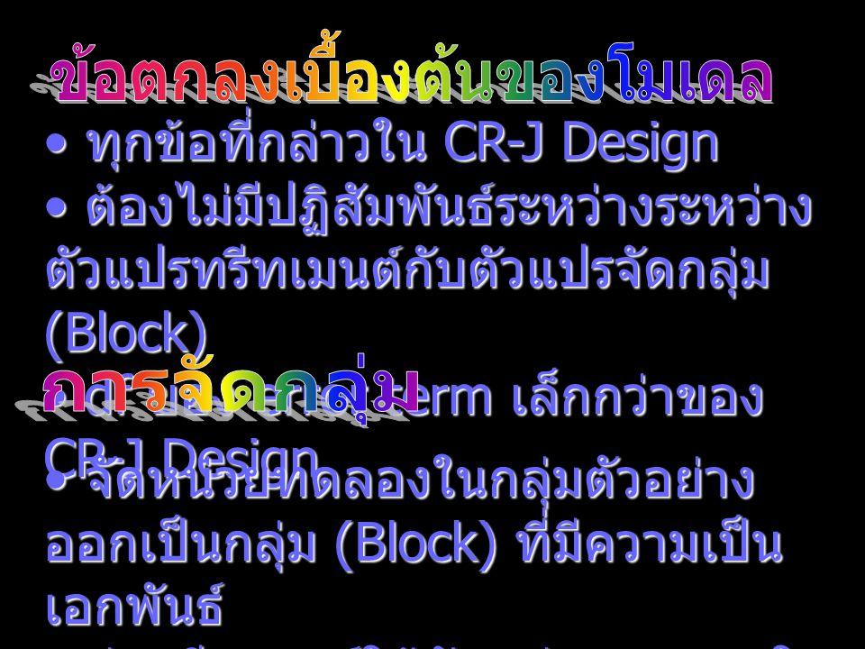 ทุกข้อที่กล่าวใน CR-J Design ทุกข้อที่กล่าวใน CR-J Design ต้องไม่มีปฏิสัมพันธ์ระหว่างระหว่าง ตัวแปรทรีทเมนต์กับตัวแปรจัดกลุ่ม (Block) ต้องไม่มีปฏิสัมพ
