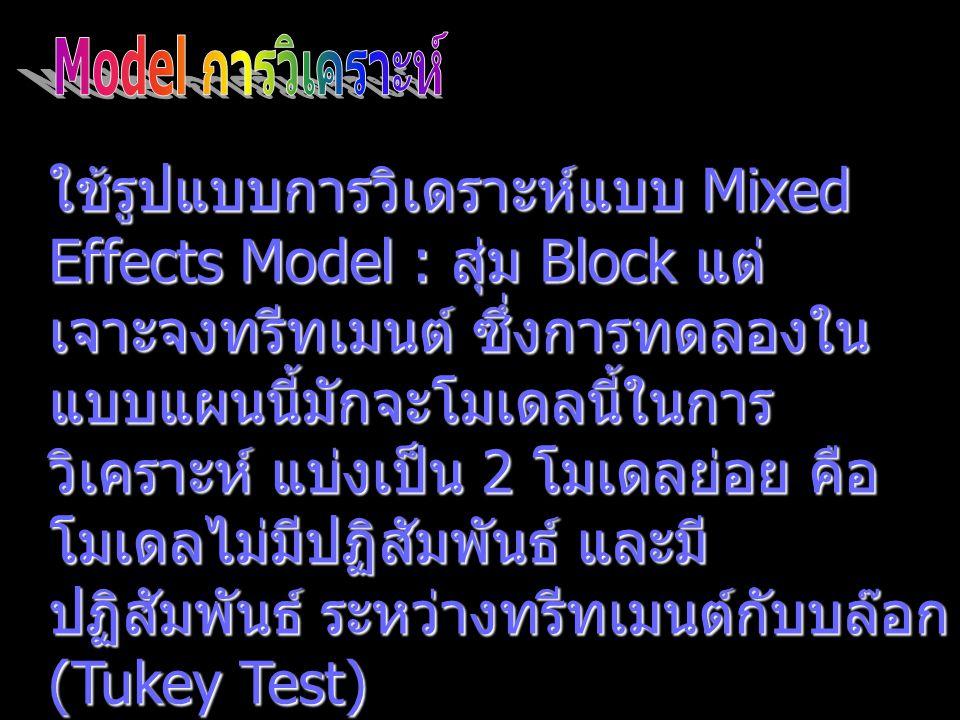ใช้รูปแบบการวิเดราะห์แบบ Mixed Effects Model : สุ่ม Block แต่ เจาะจงทรีทเมนต์ ซึ่งการทดลองใน แบบแผนนี้มักจะโมเดลนี้ในการ วิเคราะห์ แบ่งเป็น 2 โมเดลย่อ