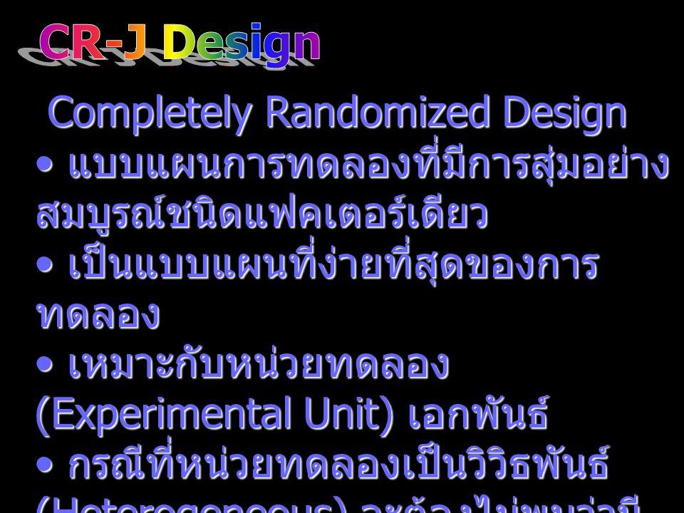 เหมือนกับ RB-J Design เหมือนกับ RB-J Design สามารถสรุปอ้างอิงทรีทเมนต์ไปยัง ประชากรของทรีทเมนต์ได้ สามารถสรุปอ้างอิงทรีทเมนต์ไปยัง ประชากรของทรีทเมนต์ได้ จัดหน่วยทดลองเป็นกลุ่ม แต่ละกลุ่ม มีจำนวนหน่วยทดลองมากกว่า 2 ขึ้น ไป จัดหน่วยทดลองเป็นกลุ่ม แต่ละกลุ่ม มีจำนวนหน่วยทดลองมากกว่า 2 ขึ้น ไป สุ่มทรีทเมนต์ให้กับหน่วยทดลองใน แต่ละกลุ่ม สุ่มทรีทเมนต์ให้กับหน่วยทดลองใน แต่ละกลุ่ม