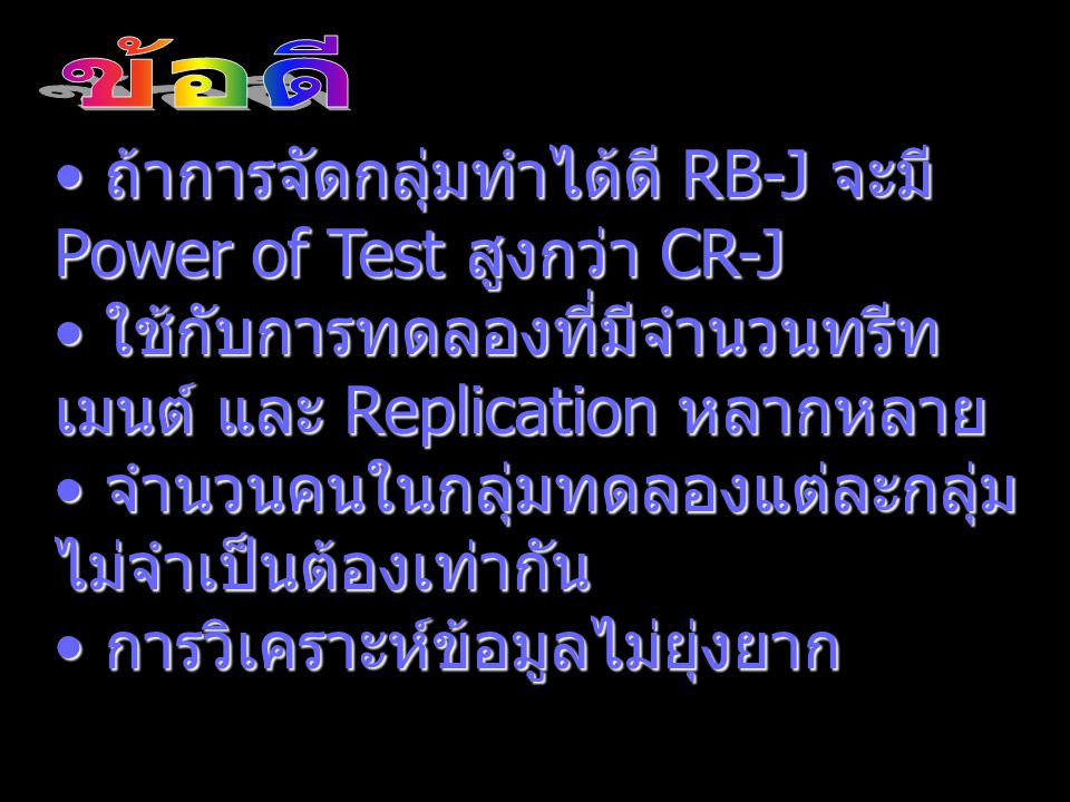 ถ้าการจัดกลุ่มทำได้ดี RB-J จะมี Power of Test สูงกว่า CR-J ถ้าการจัดกลุ่มทำได้ดี RB-J จะมี Power of Test สูงกว่า CR-J ใช้กับการทดลองที่มีจำนวนทรีท เมน