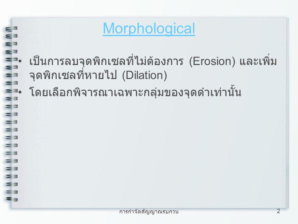 2 Morphological เป็นการลบจุดพิกเซลที่ไม่ต้องการ (Erosion) และเพิ่ม จุดพิกเซลที่หายไป (Dilation) โดยเลือกพิจารณาเฉพาะกลุ่มของจุดดำเท่านั้น