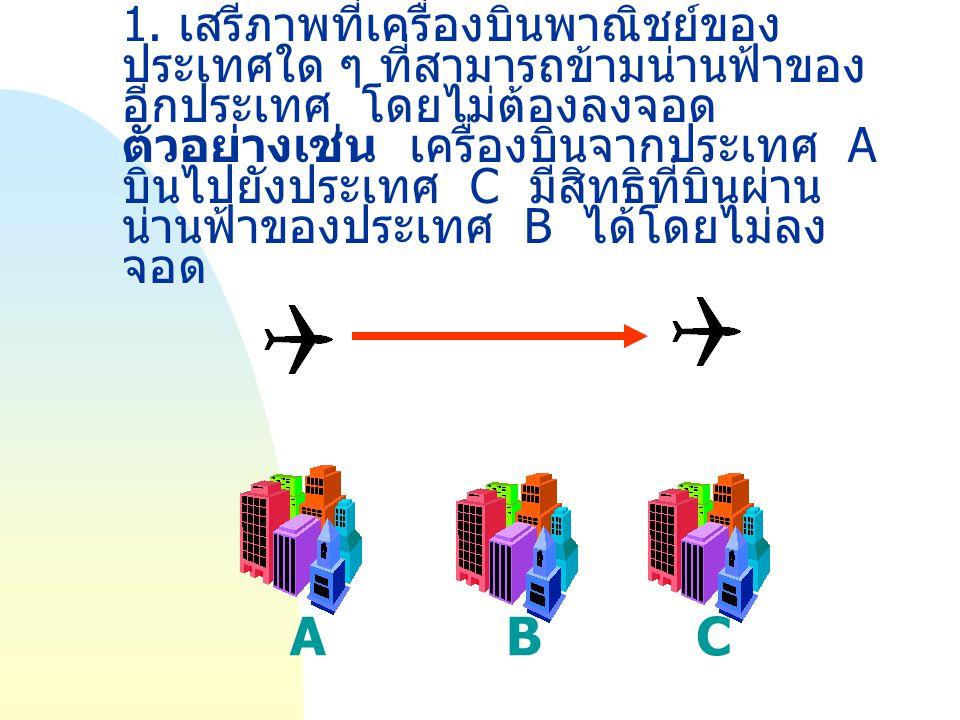 1. เสรีภาพที่เครื่องบินพาณิชย์ของ ประเทศใด ๆ ที่สามารถข้ามน่านฟ้าของ อีกประเทศ โดยไม่ต้องลงจอด ตัวอย่างเช่น เครื่องบินจากประเทศ A บินไปยังประเทศ C มีส