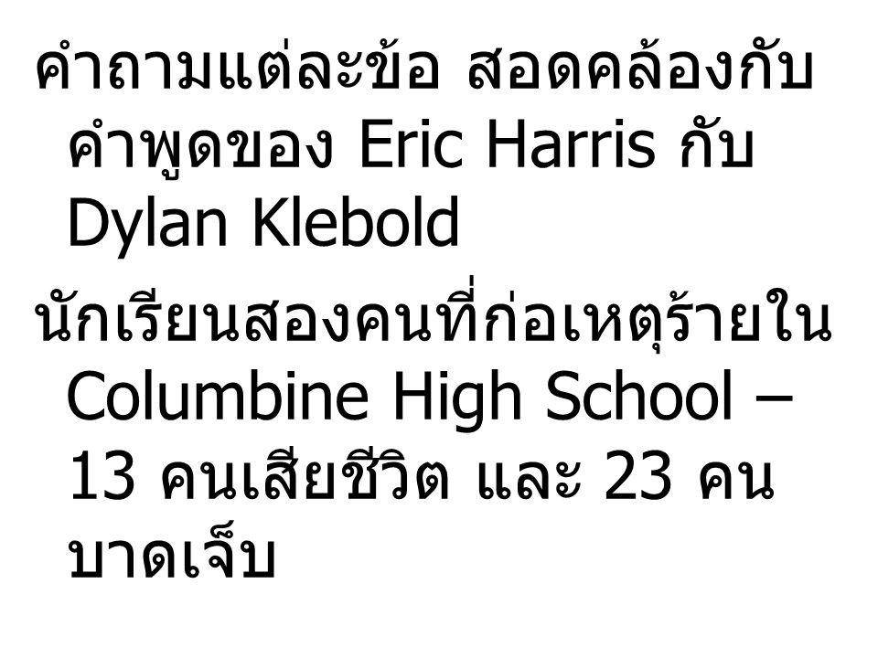 คำถามแต่ละข้อ สอดคล้องกับ คำพูดของ Eric Harris กับ Dylan Klebold นักเรียนสองคนที่ก่อเหตุร้ายใน Columbine High School – 13 คนเสียชีวิต และ 23 คน บาดเจ็