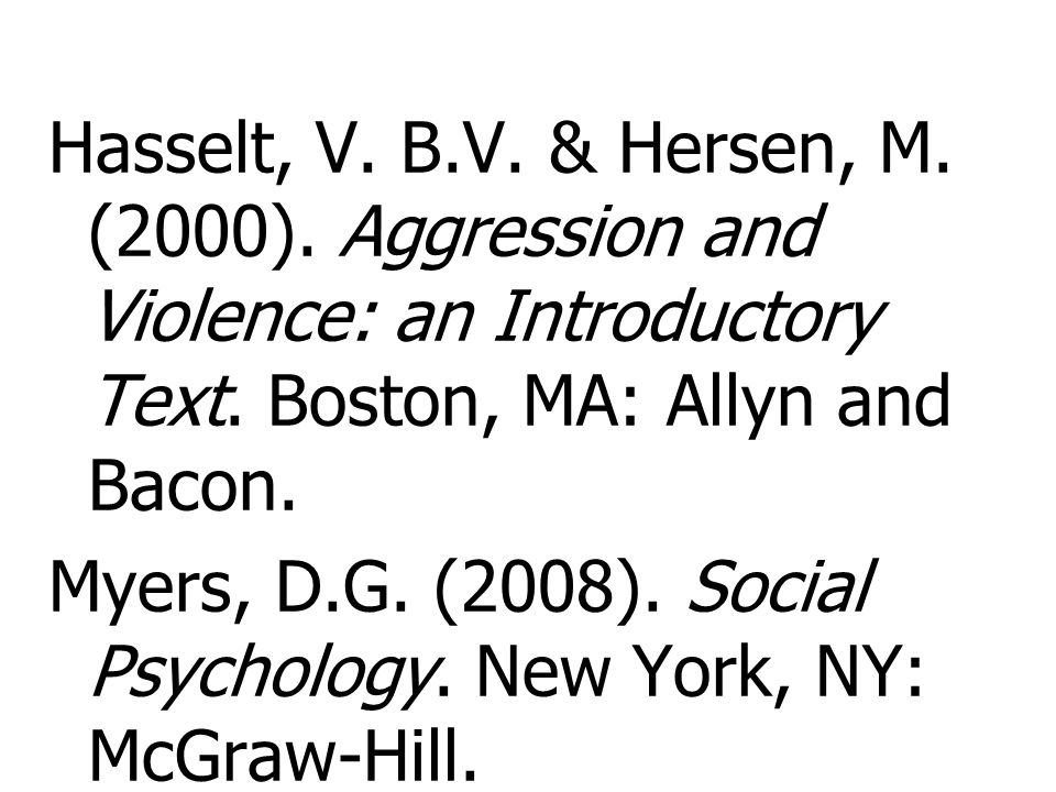 Hasselt, V. B.V. & Hersen, M. (2000). Aggression and Violence: an Introductory Text. Boston, MA: Allyn and Bacon. Myers, D.G. (2008). Social Psycholog