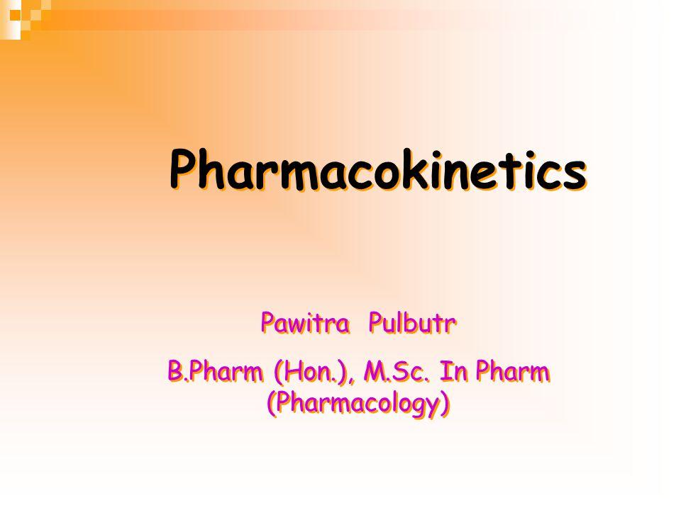 Pharmacokinetics Pharmacokinetics Pawitra Pulbutr B.Pharm (Hon.), M.Sc.