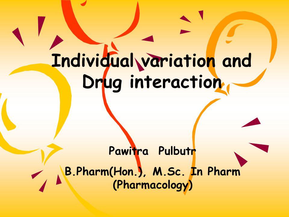 Individual variation and Drug interaction Pawitra Pulbutr B.Pharm(Hon.), M.Sc.